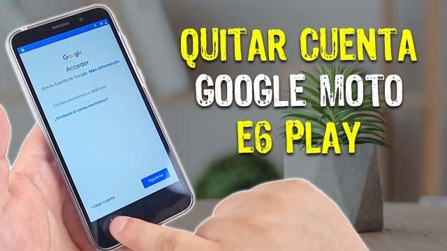 quitar cuenta google moto e6 play